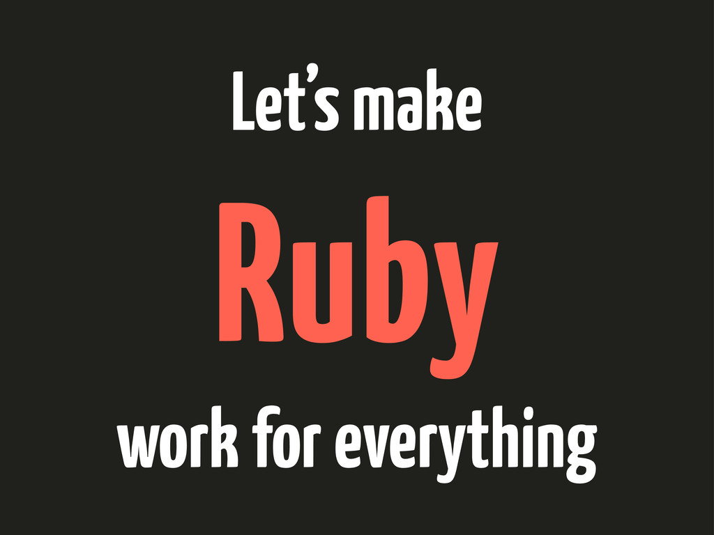 Let's make Ruby work for everything