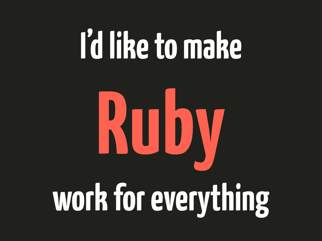 I'd like to make Ruby work for everything