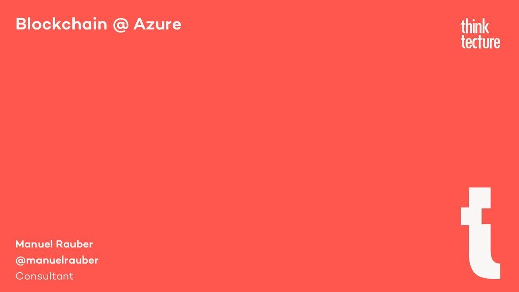 Blockchain @ Azure Manuel Rauber @manuelrauber ...