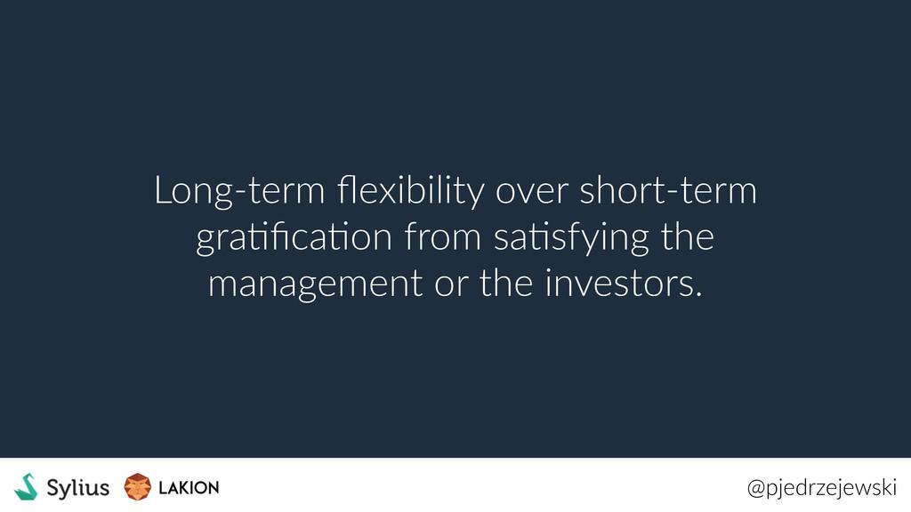 @pjedrzejewski Long-term flexibility over short-...