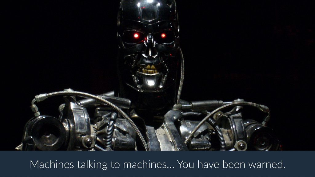 Machines talking to machines… You have been war...