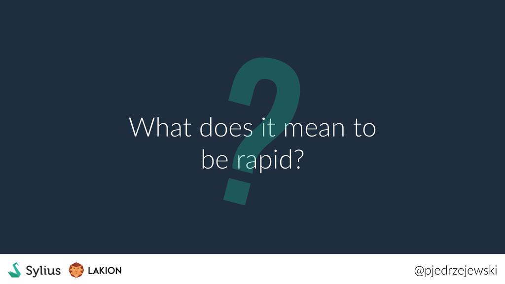 @pjedrzejewski What does it mean to be rapid? ?