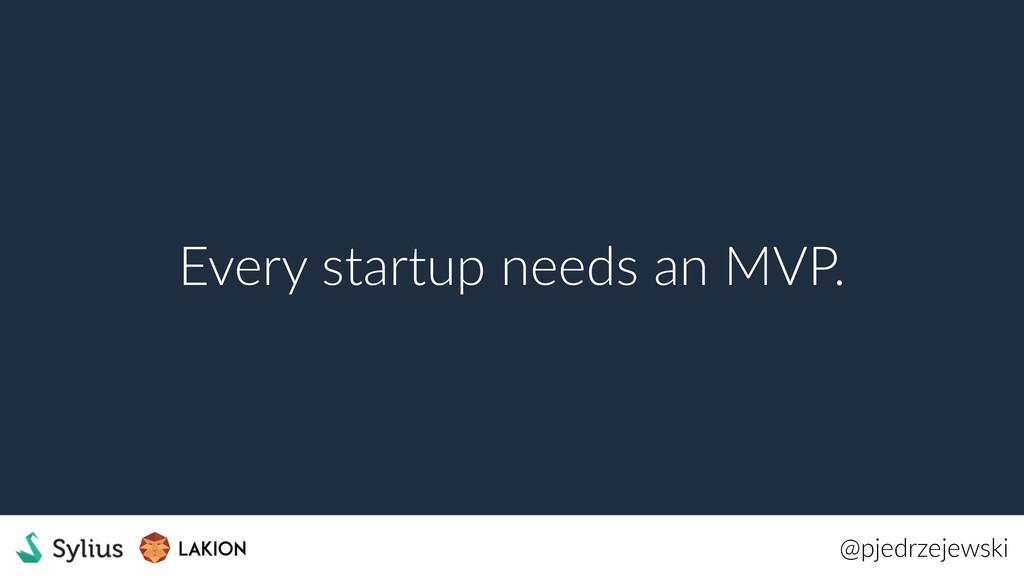 @pjedrzejewski Every startup needs an MVP.