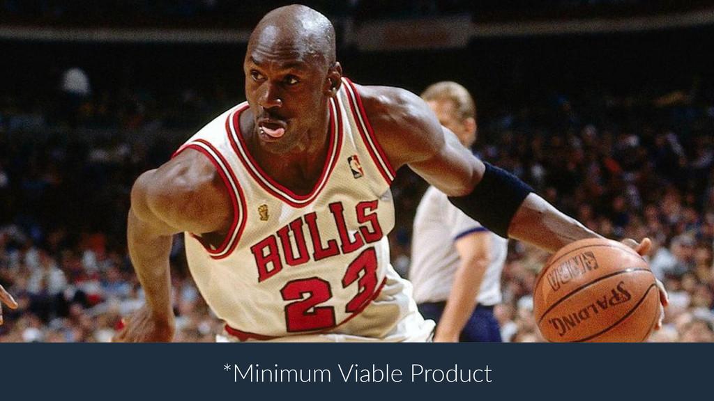 *Minimum Viable Product