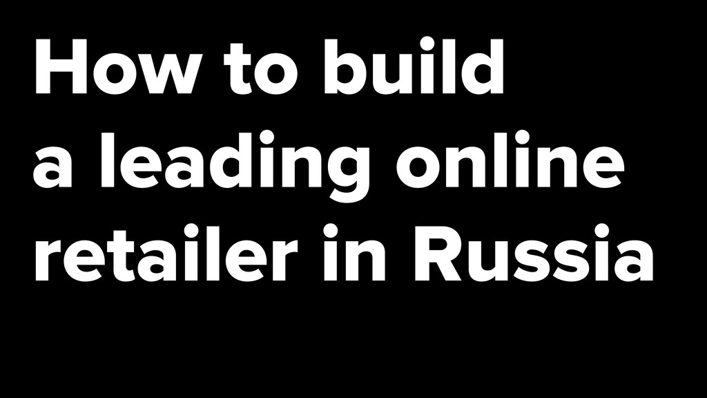 How to build a leading online retailer in Russia