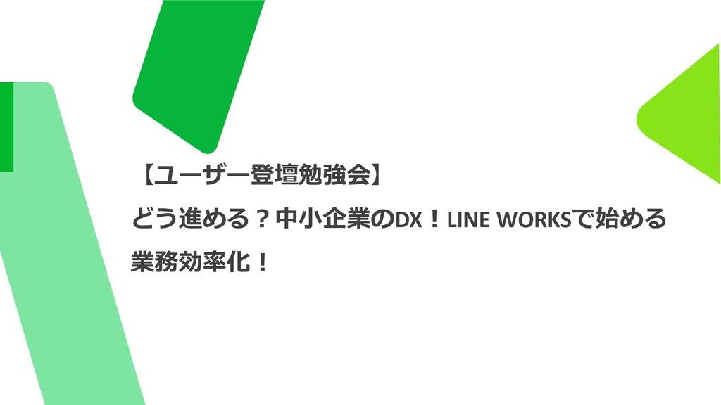 1 【ユーザー登壇勉強会】 どう進める︖中⼩企業のDX︕LINE WORKSで始める 業務効率...