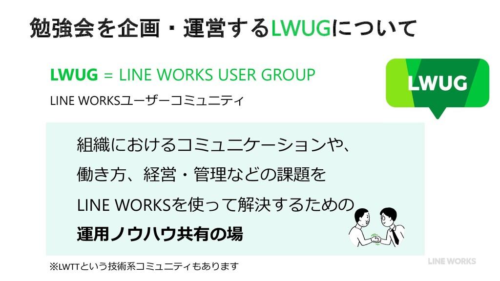 勉強会を企画・運営するLWUGについて 組織におけるコミュニケーションや、 働き⽅、経営・管理...