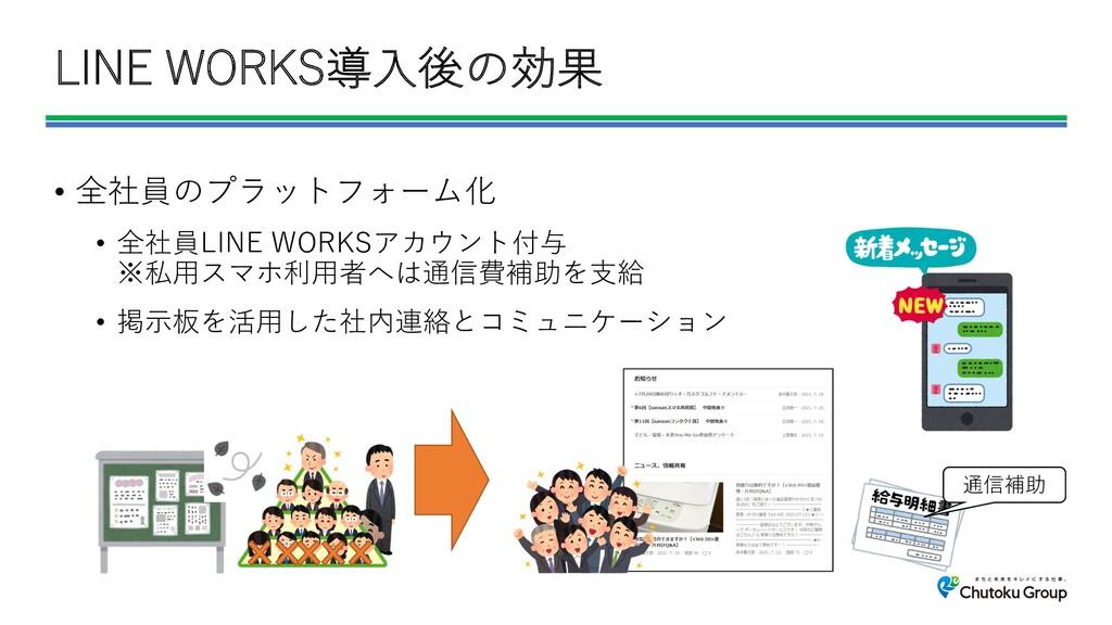 LINE WORKS導⼊後の効果 • 全社員のプラットフォーム化 • 全社員LINE WORK...