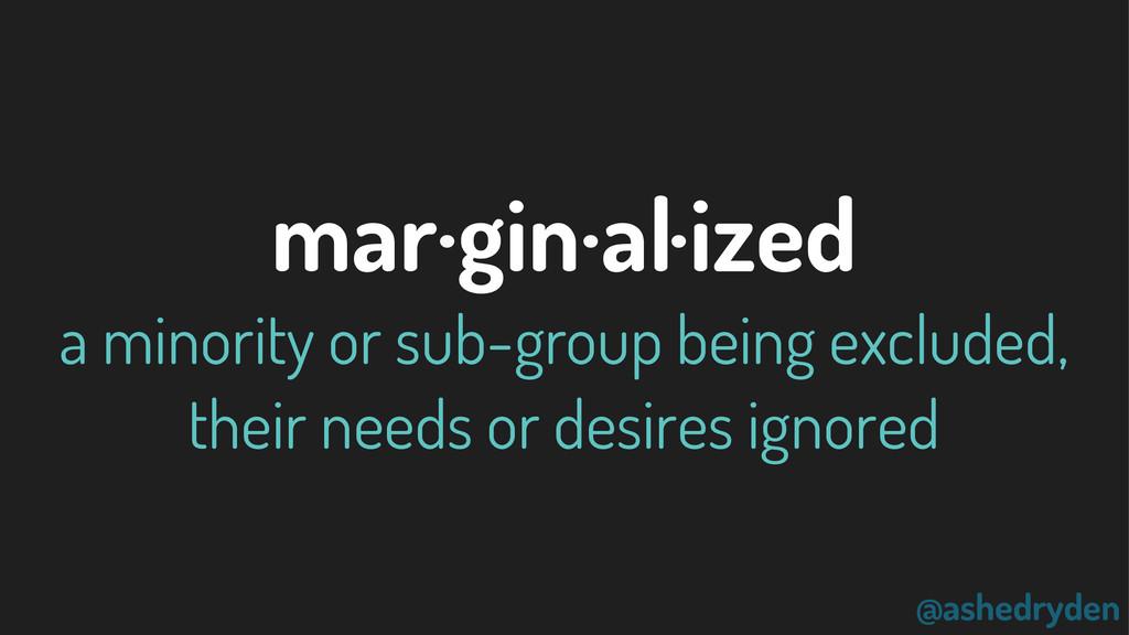 @ashedryden mar·gin·al·ized a minority or sub-g...