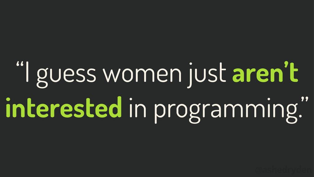 """@ashedryden """"I guess women just aren't interest..."""