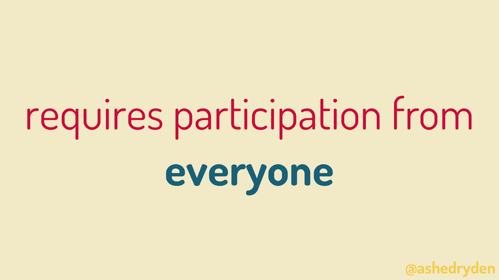 @ashedryden requires participation from everyone