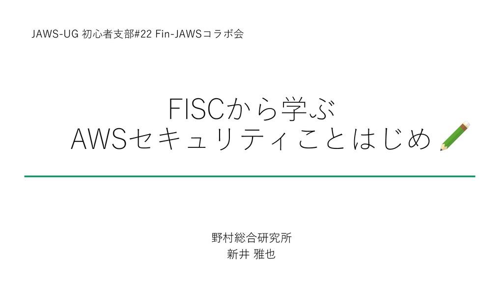 FISCから学ぶ AWSセキュリティことはじめ 野村総合研究所 新井 雅也 JAWS-UG 初...