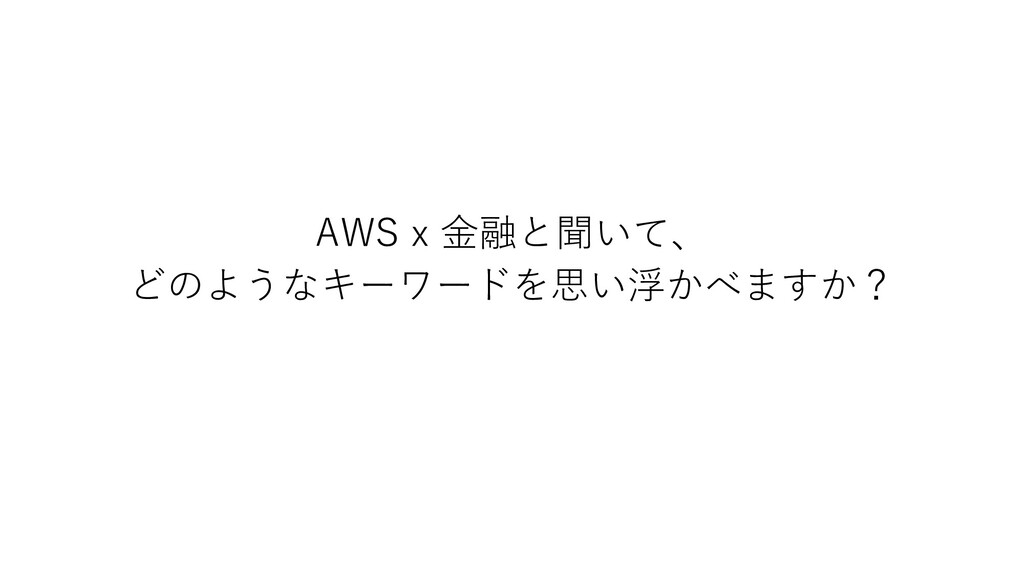 AWS x ⾦融と聞いて、 どのようなキーワードを思い浮かべますか?