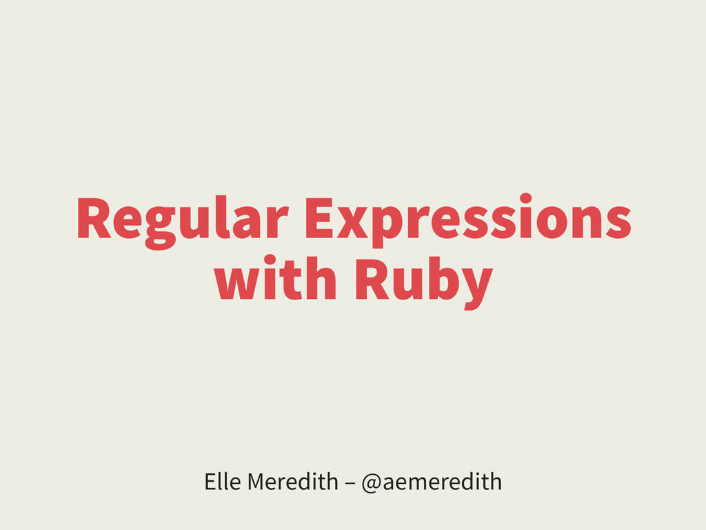 Regular Expressions with Ruby Elle Meredith – @...