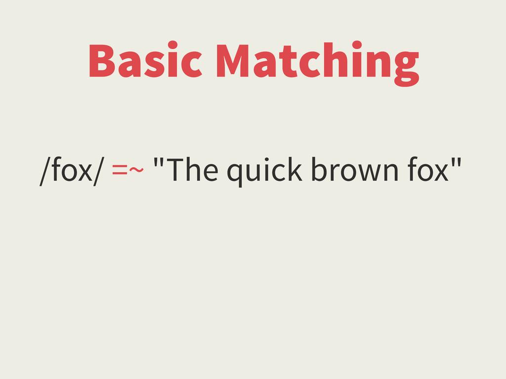 "/fox/ =~ ""The quick brown fox"" Basic Matching"