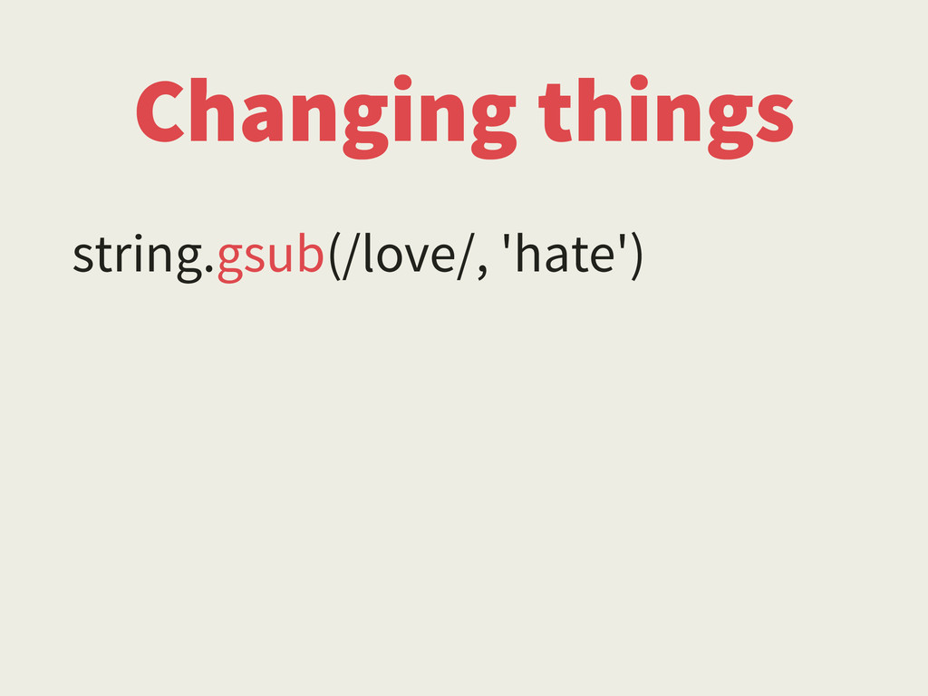 Changing things string.gsub(/love/, 'hate')