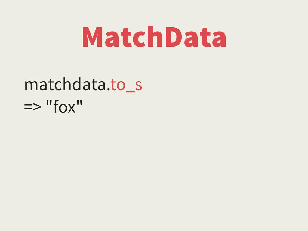 """MatchData matchdata.to_s => """"fox"""""""