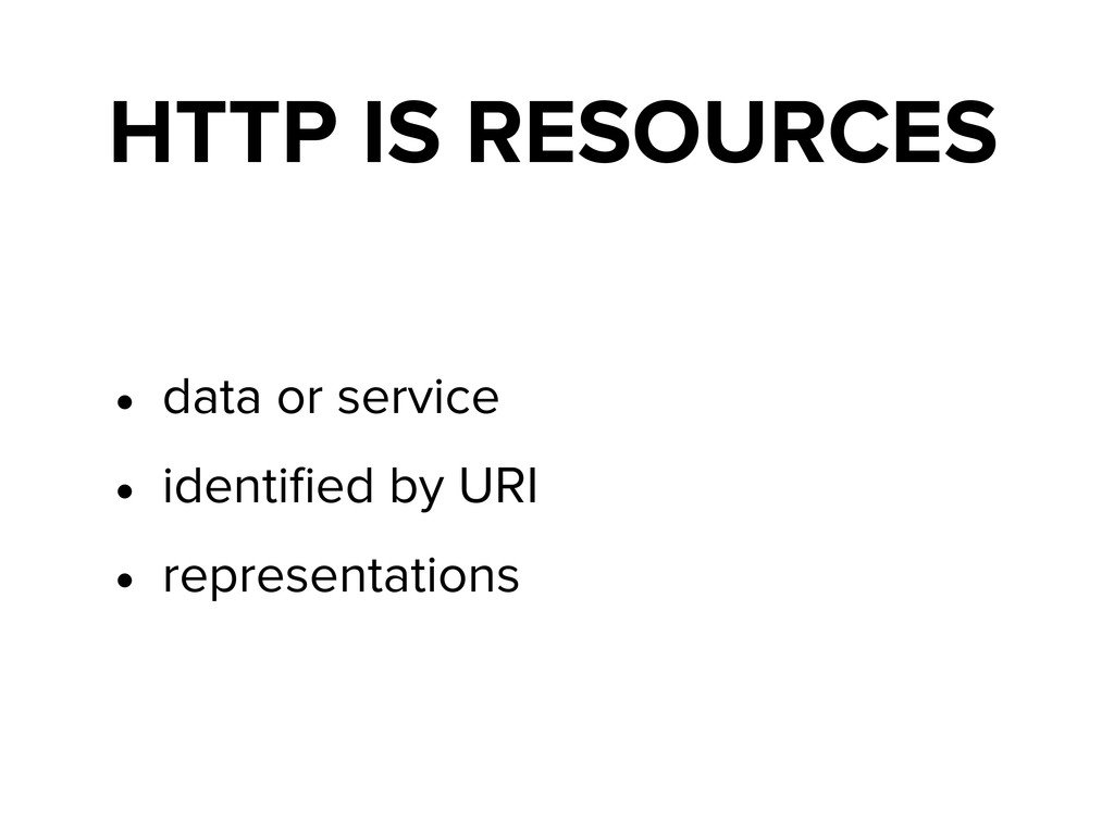 HTTP IS RESOURCES • data or service • identified...