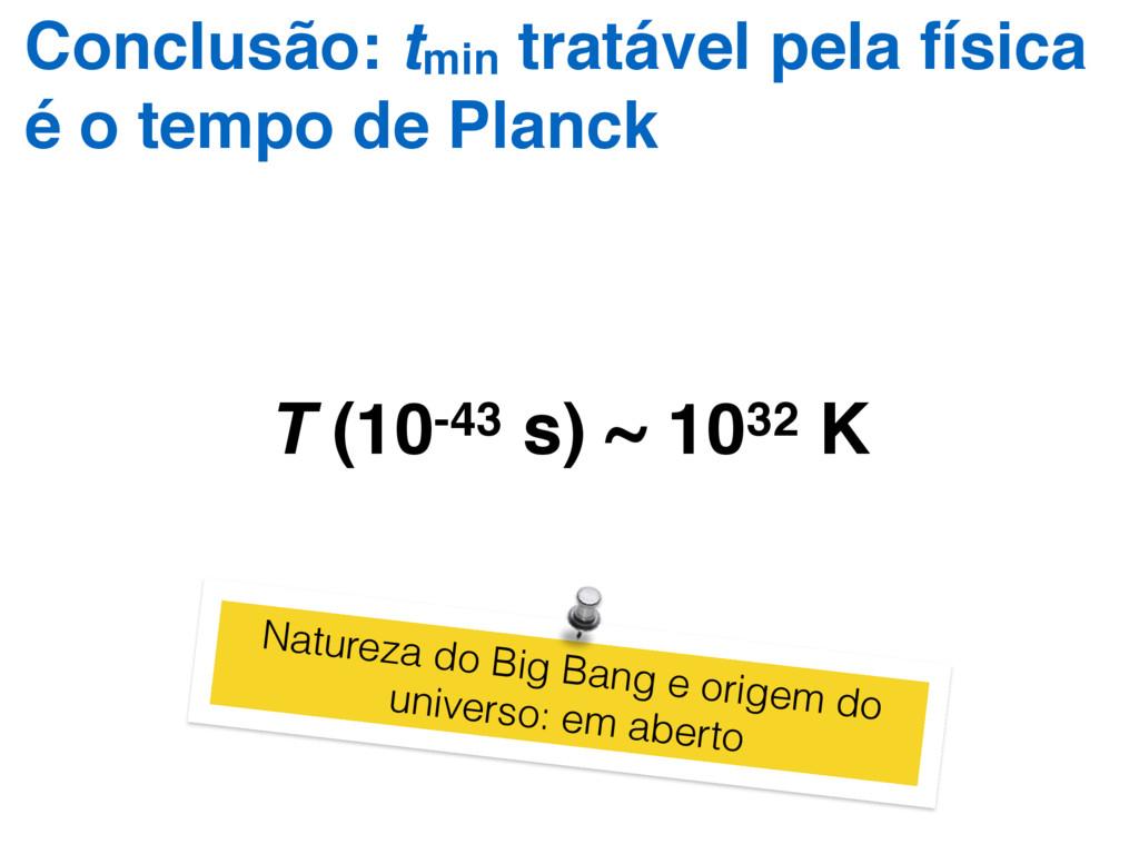 T (10-43 s) ~ 1032 K Conclusão: tmin tratável p...