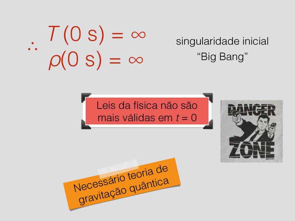 T (0 s) = ∞ ρ(0 s) = ∞ ∴ singularidade inicial ...