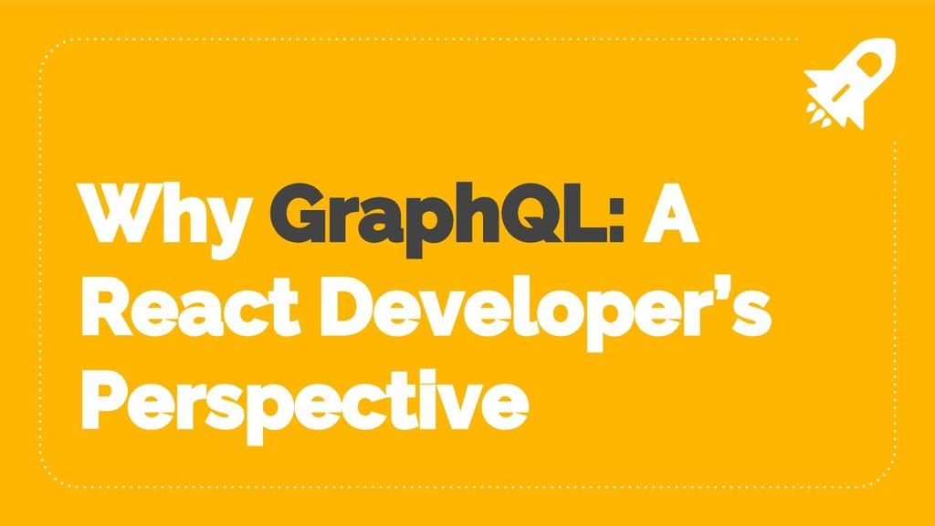 Why GraphQL: A React Developer's Perspective