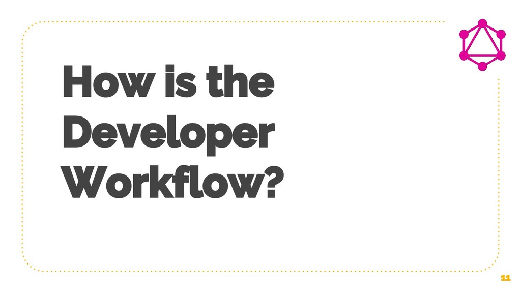 11 How is the Developer Workflow?
