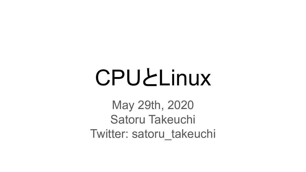 CPUとLinux May 29th, 2020 Satoru Takeuchi Twitte...
