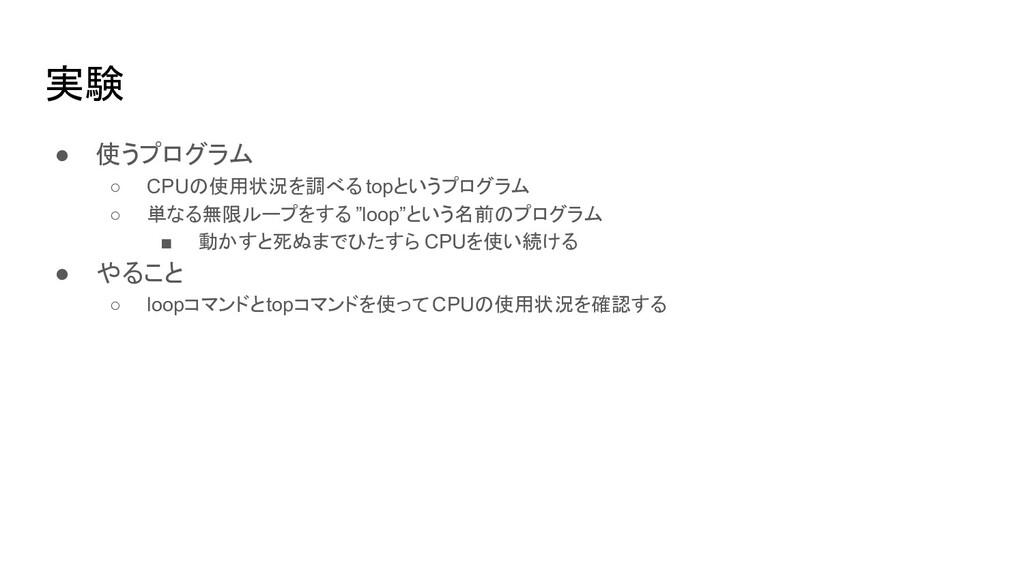 実験 ● 使うプログラム ○ CPUの使用状況を調べる topというプログラム ○ 単なる無限...