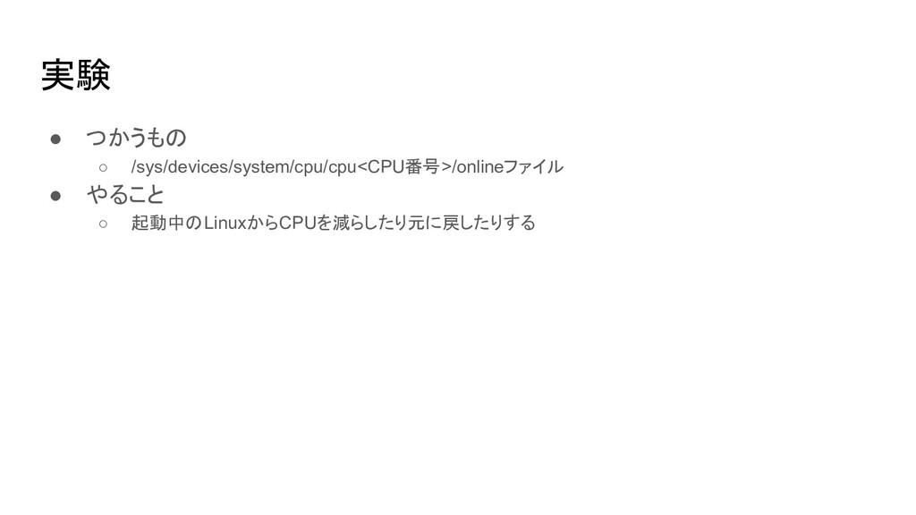 実験 ● つかうもの ○ /sys/devices/system/cpu/cpu<CPU番号>...