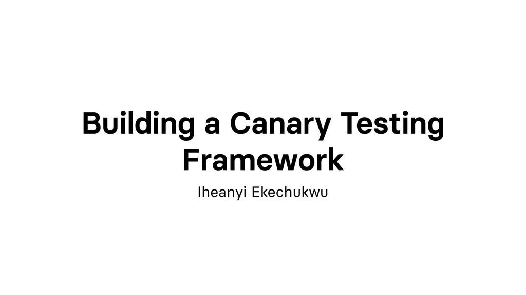 Building a Canary Testing Framework Iheanyi Eke...