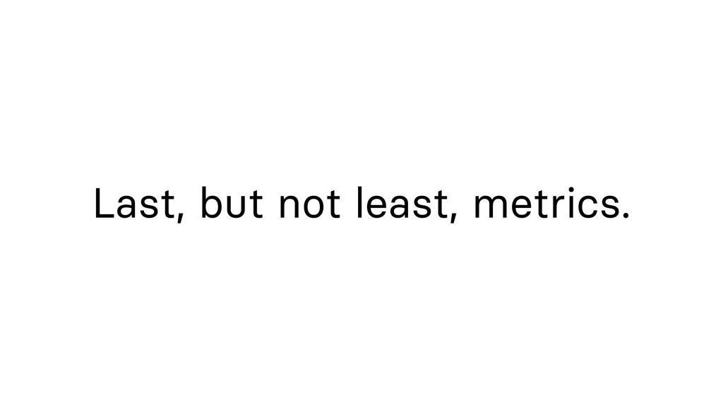 Last, but not least, metrics.