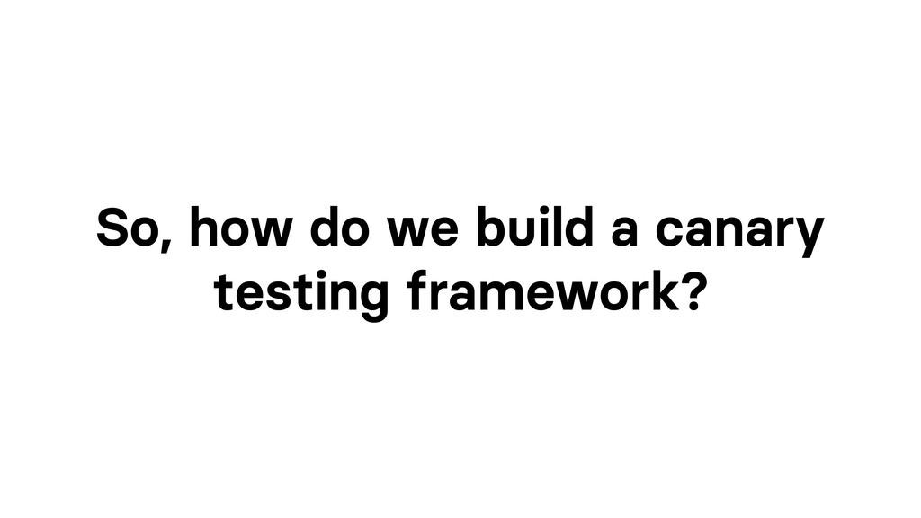 So, how do we build a canary testing framework?