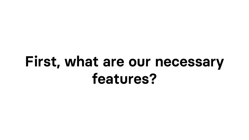 First, what are our necessary features?