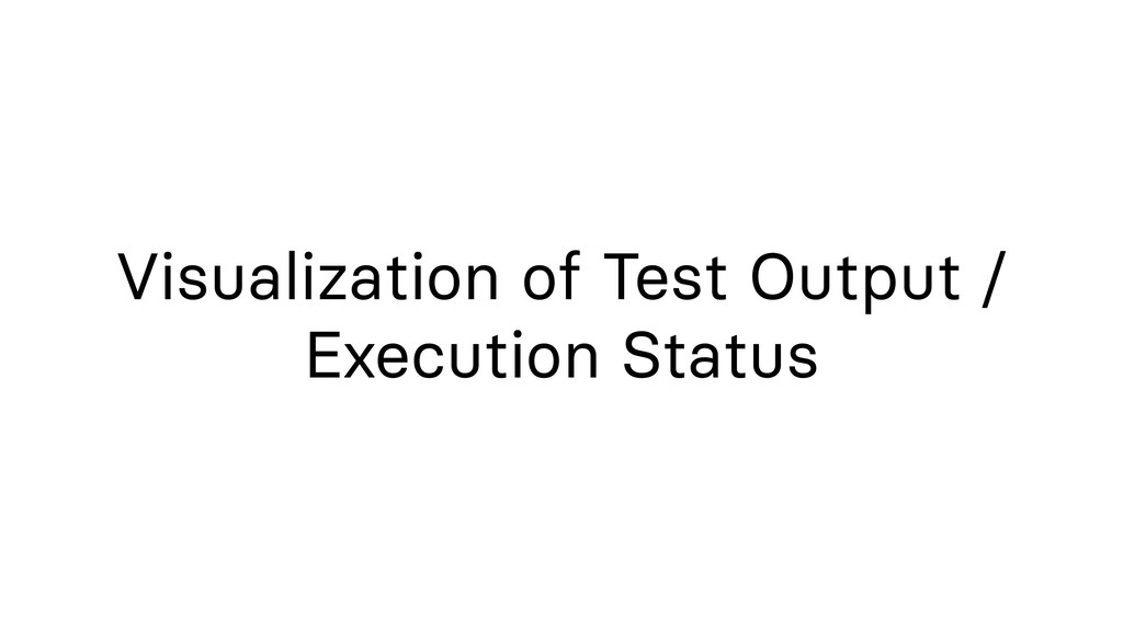 Visualization of Test Output / Execution Status