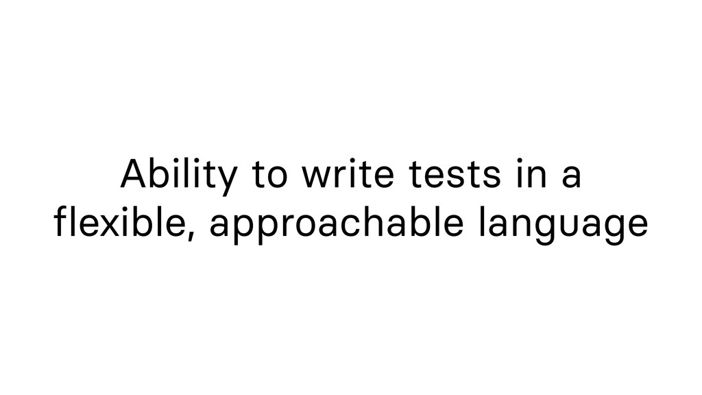 Ability to write tests in a flexible, approacha...