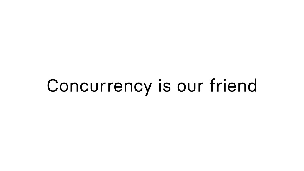 Concurrency is our friend