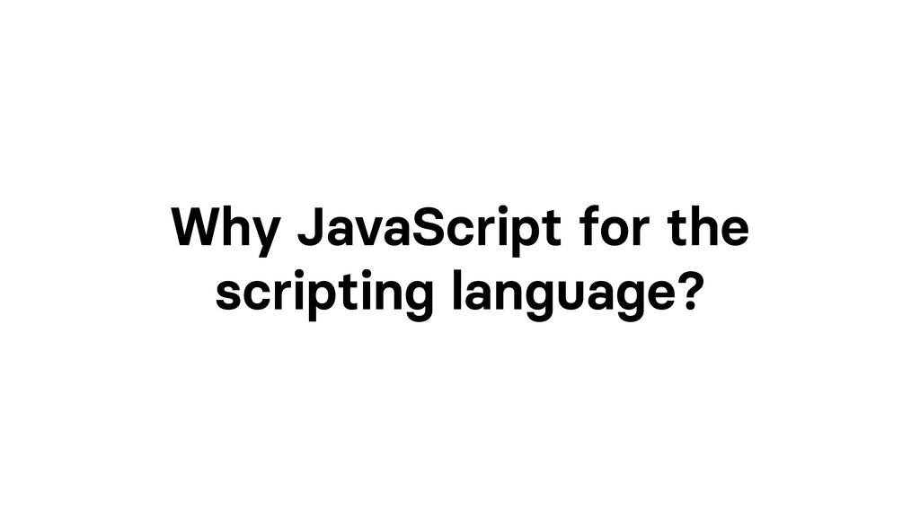 Why JavaScript for the scripting language?