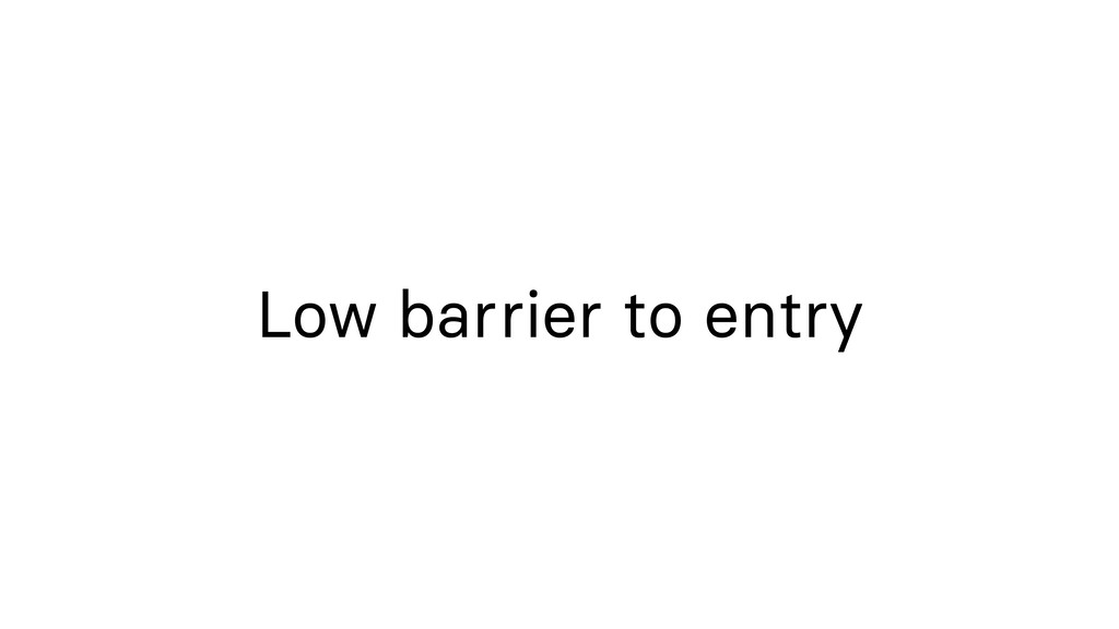 Low barrier to entry