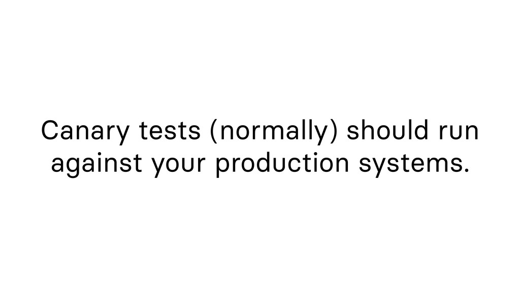 Canary tests (normally) should run against your...
