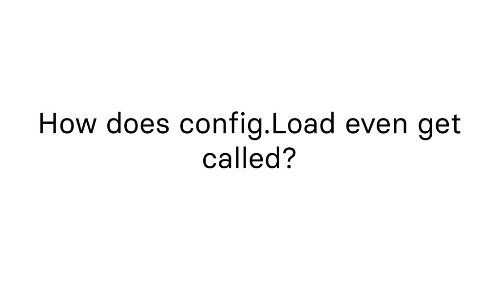 How does config.Load even get called?