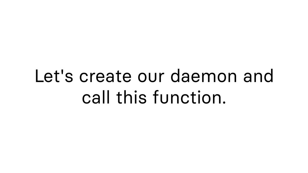Let's create our daemon and call this function.