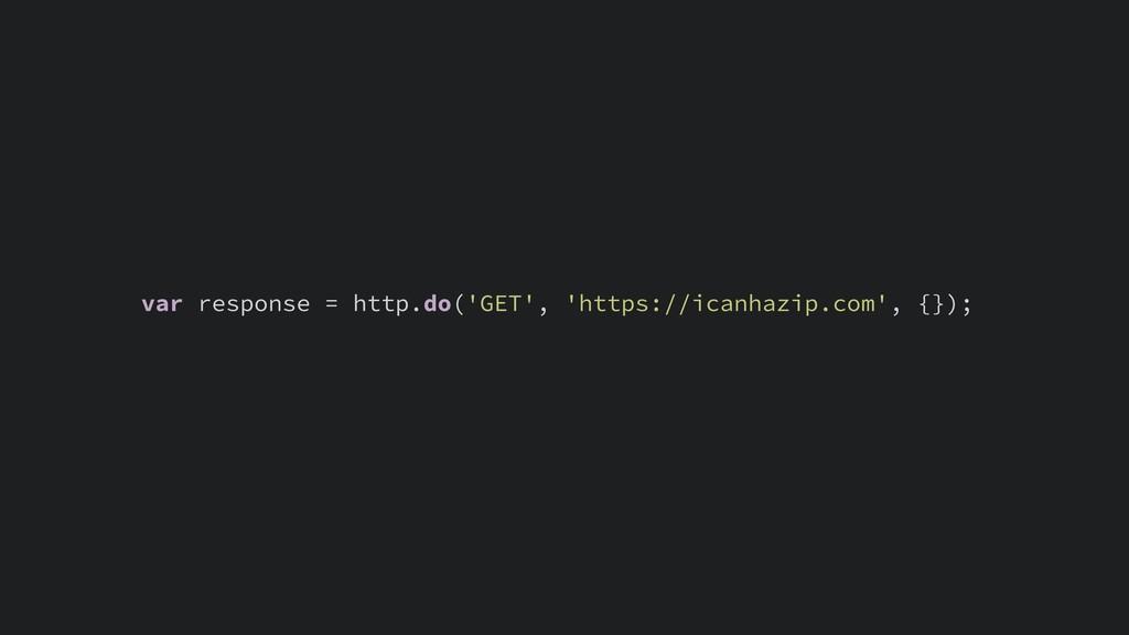 var response = http.do('GET', 'https://icanhazi...