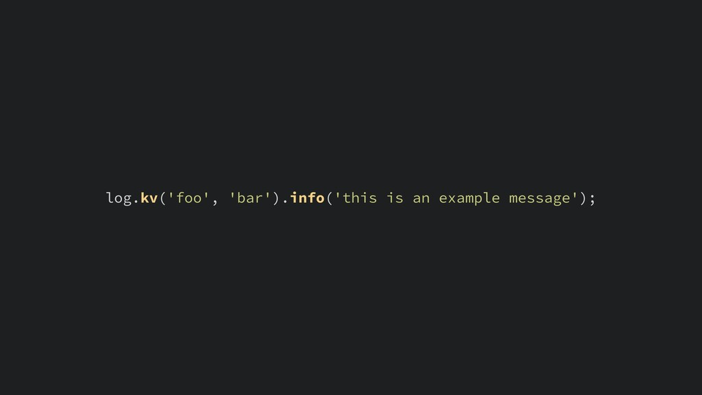 log.kv('foo', 'bar').info('this is an example m...