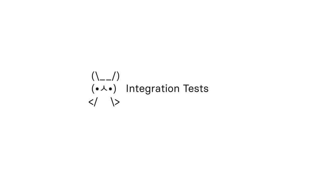 (\__/) (•ź•) Integration Tests </ \>
