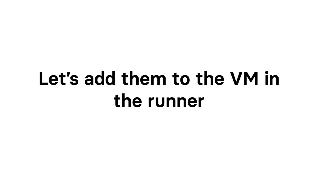 Let's add them to the VM in the runner