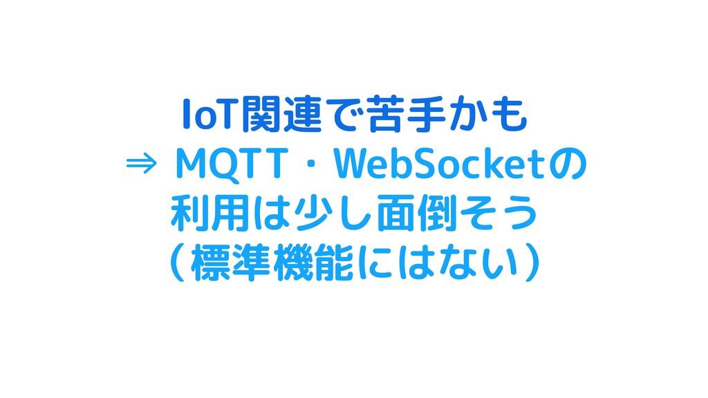 IoT関連で苦手かも ⇒ MQTT・WebSocketの 利用は少し面倒そう (標準機能にはな...