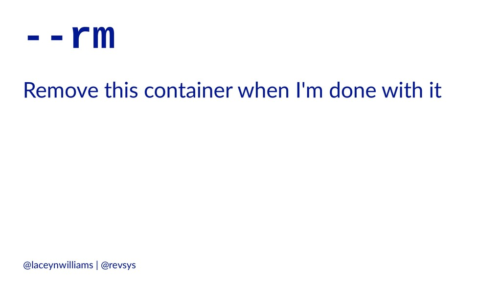 --rm Remove this container when I'm done with i...