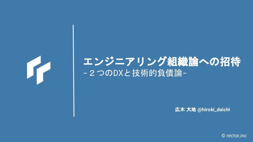 © rector,inc エンジニアリング組織論への招待 -2つのDXと技術的負債論- 広木 ...