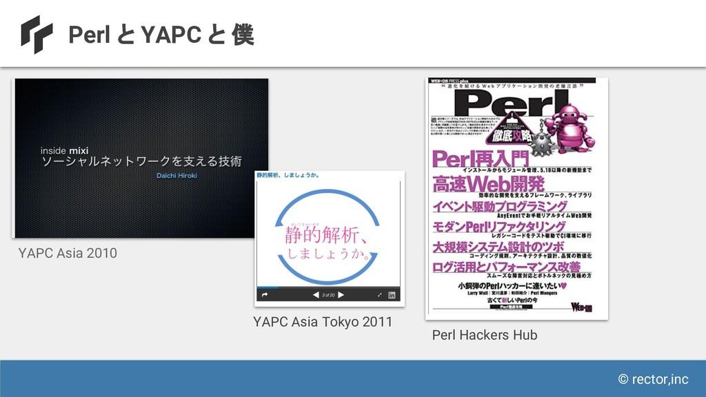 © rector,inc Perl と YAPC と 僕 YAPC Asia 2010 Per...