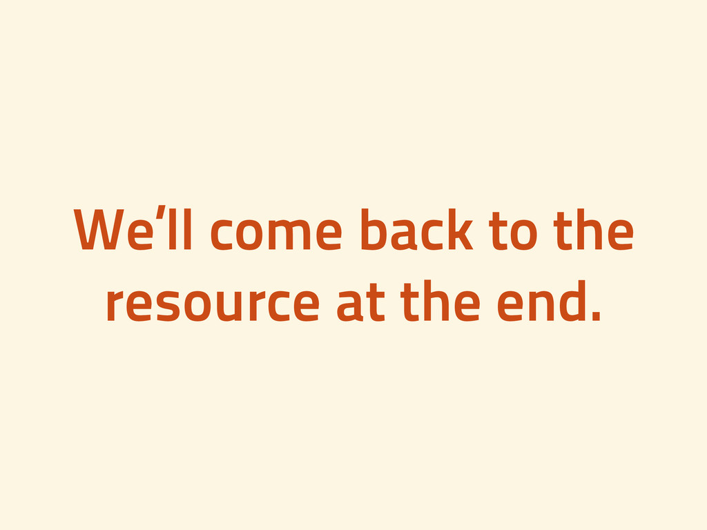 We'll come back to the resource at the end.
